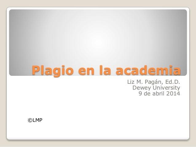 Plagio en la academia Liz M. Pagán, Ed.D. Dewey University 9 de abril 2014 ©LMP