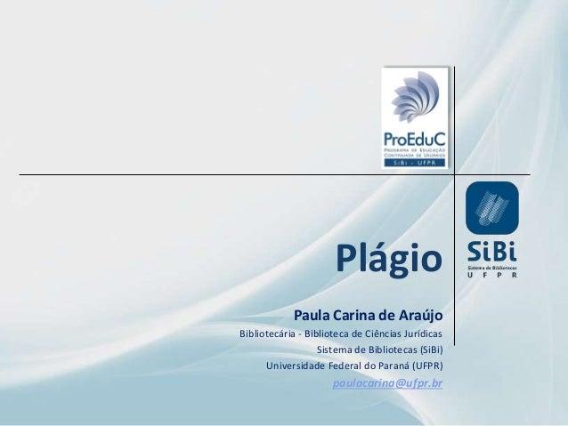 Plágio Paula Carina de Araújo Bibliotecária - Biblioteca de Ciências Jurídicas Sistema de Bibliotecas (SiBi) Universidade ...