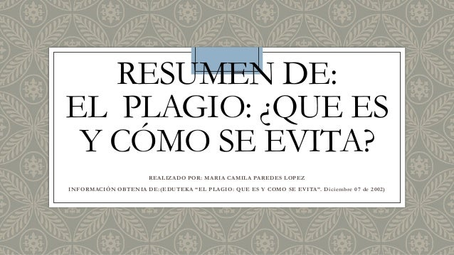 RESUMEN DE: EL PLAGIO: ¿QUE ES Y CÓMO SE EVITA? REALIZADO POR: MARIA CAMILA PAREDES LOPEZ INFORMACIÒN OBTENIA DE:(EDUTEKA ...