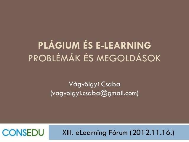 PLÁGIUM ÉS E-LEARNINGPROBLÉMÁK ÉS MEGOLDÁSOK         Vágvölgyi Csaba   (vagvolgyi.csaba@gmail.com)      XIII. eLearning Fó...
