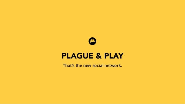 PLAGUE & PLAY  That's the new social network.