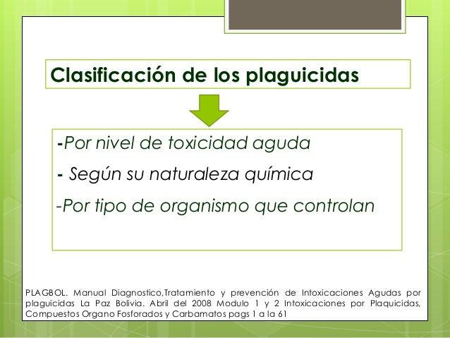 Clasificación de los plaguicidas -Por nivel de toxicidad aguda  - Según su naturaleza química -Por tipo de organismo que c...