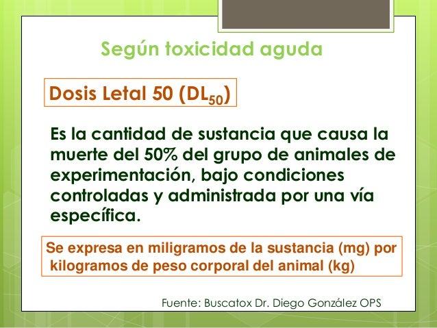 Según toxicidad aguda Dosis Letal 50 (DL50) Es la cantidad de sustancia que causa la muerte del 50% del grupo de animales ...