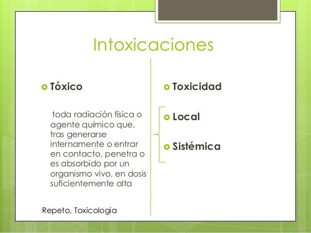 Intoxicaciones  Tóxico  toda radiación física o agente químico que, tras generarse internamente o entrar en contacto, pen...