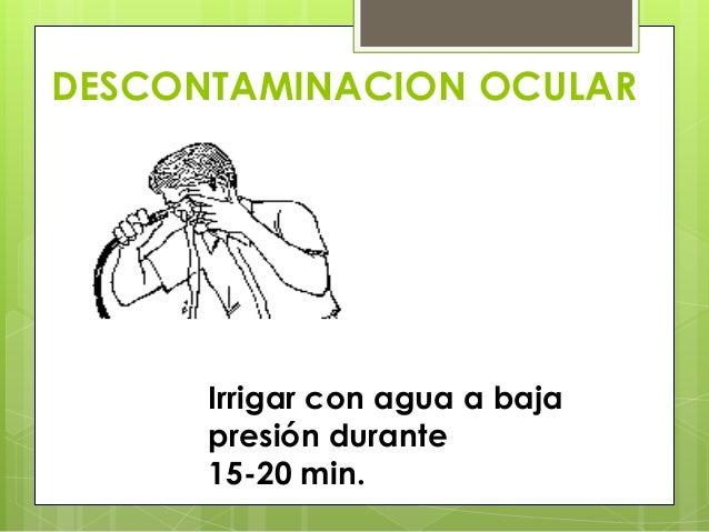 DESCONTAMINACION OCULAR  Irrigar con agua a baja presión durante 15-20 min.