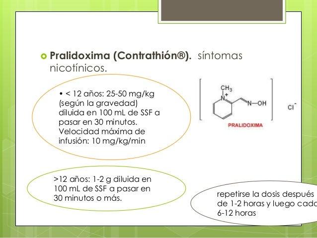  Pralidoxima  nicotínicos.  (Contrathión®). síntomas  • < 12 años: 25-50 mg/kg (según la gravedad) diluida en 100 mL de S...