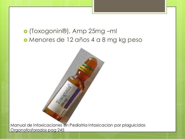  (Toxogonin®).  Amp 25mg –ml  Menores de 12 años 4 a 8 mg kg peso  Manual de Intoxicaciones en Pediatria Intoxicacion po...