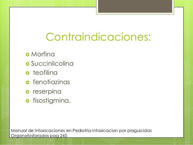 Contraindicaciones:  Morfina  Succinilcolina       teofilina fenotiazinas reserpina fisostigmina.  Manual de Intoxic...