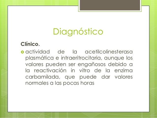 Diagnóstico Clínico.  actividad de la acetilcolinesterasa plasmática e intraeritrocitaria, aunque los valores pueden ser ...