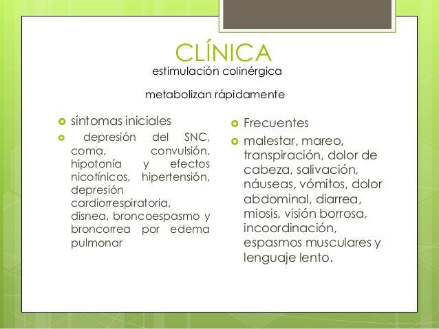 CLÍNICA  estimulación colinérgica metabolizan rápidamente    síntomas iniciales depresión del SNC, coma, convulsión, hip...