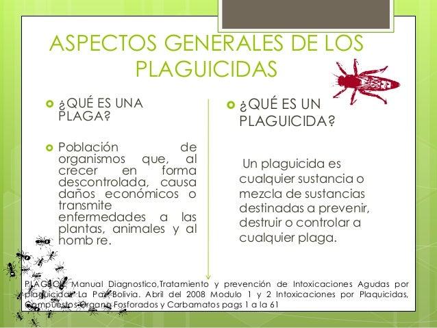 ASPECTOS GENERALES DE LOS PLAGUICIDAS     ¿QUÉ ES UNA PLAGA? Población de organismos que, al crecer en forma descontrola...