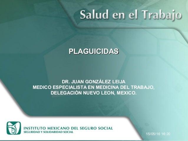 PLAGUICIDASPLAGUICIDAS DR. JUAN GONZÁLEZ LEIJA MEDICO ESPECIALISTA EN MEDICINA DEL TRABAJO, DELEGACIÓN NUEVO LEON, MEXICO....