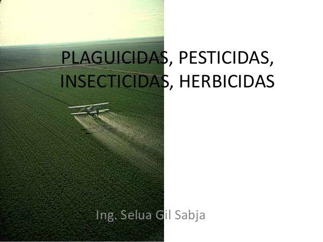 PLAGUICIDAS, PESTICIDAS, INSECTICIDAS, HERBICIDAS Ing. Selua Gil Sabja