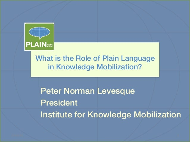 What is the Role of Plain Language ! in Knowledge Mobilization?!  Peter Norman Levesque! President ! Institute for Knowled...