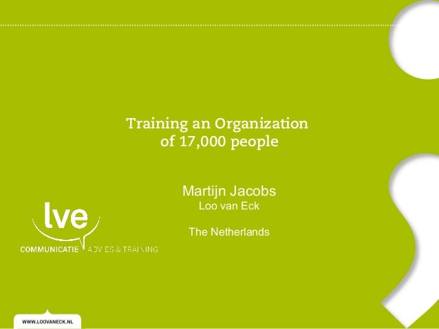 Training an Organization of 17,000 people Martijn Jacobs Loo van Eck  The Netherlands
