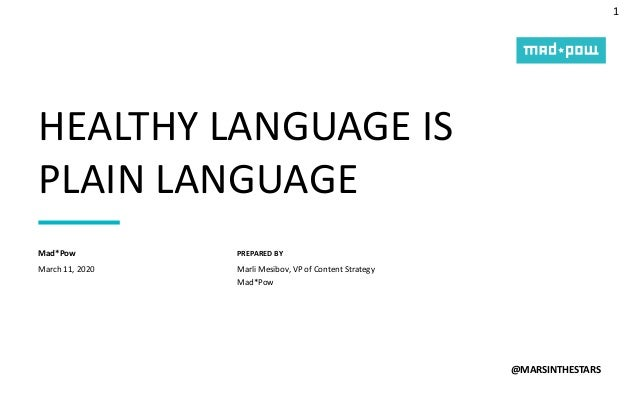 1 PREPARED BY HEALTHY LANGUAGE IS PLAIN LANGUAGE @MARSINTHESTARS March 11, 2020 Mad*Pow Marli Mesibov, VP of Content Strat...