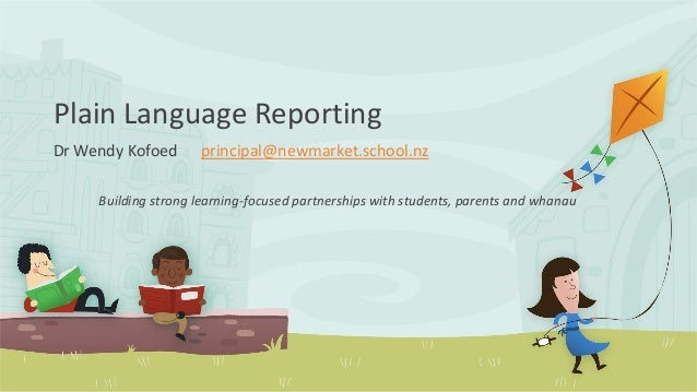 Plain Language Reporting Dr Wendy Kofoed principal@newmarket.school.nz Building strong learning-focused partnerships with ...
