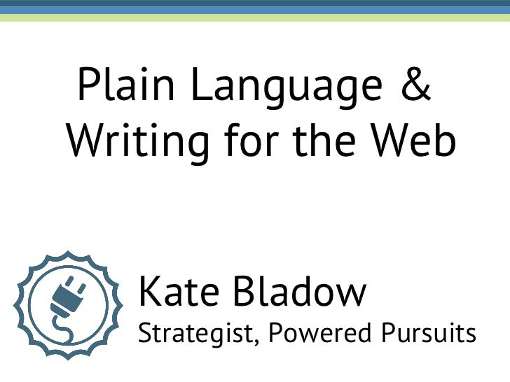 Plain Language &Writing for the Web   Kate Bladow   Strategist, Powered Pursuits