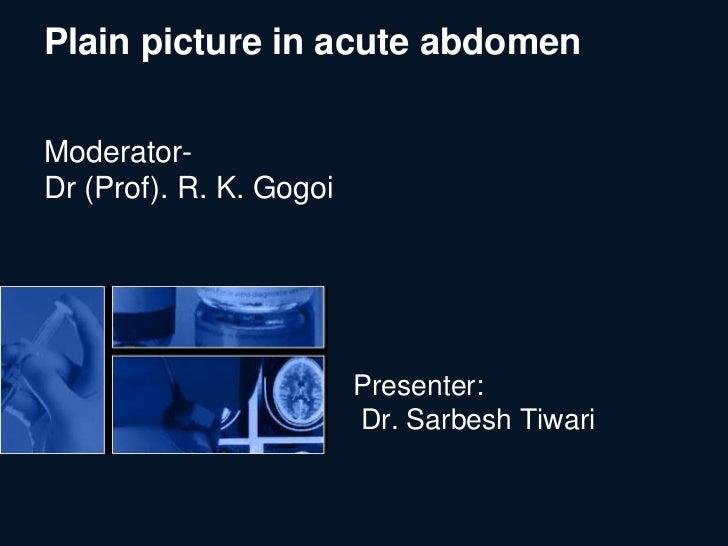 Plain picture in acute abdomenModerator-Dr (Prof). R. K. Gogoi                         Presenter:                         ...