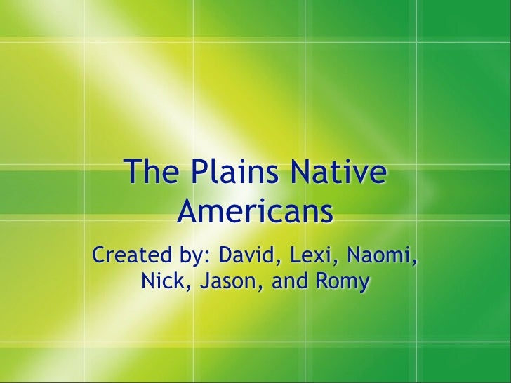 The Plains Native      Americans Created by: David, Lexi, Naomi,     Nick, Jason, and Romy