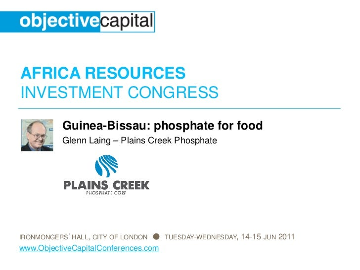 AFRICA RESOURCESINVESTMENT CONGRESS           Guinea-Bissau: phosphate for food           Glenn Laing – Plains Creek Phosp...