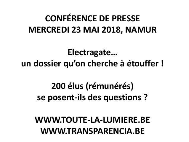 CONFÉRENCE DE PRESSE MERCREDI 23 MAI 2018, NAMUR Electragate… un dossier qu'on cherche à étouffer ! 200 élus (rémunérés) s...