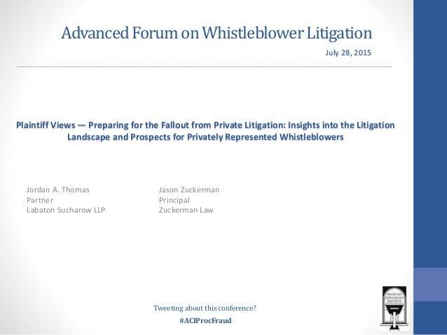 #ACIProcFraud AdvancedForumonWhistleblowerLitigation Jordan A. Thomas Partner Labaton Sucharow LLP Plaintiff Views — Prepa...