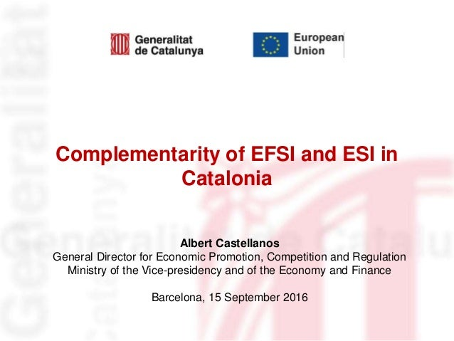 Complementarity of EFSI and ESI in Catalonia Albert Castellanos General Director for Economic Promotion, Competition and R...