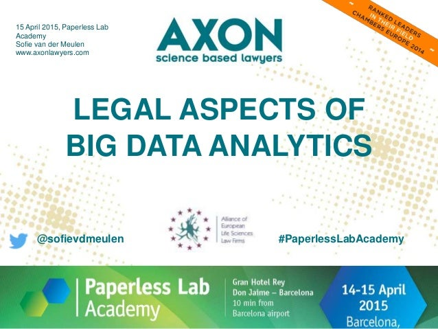 LEGAL ASPECTS OF BIG DATA ANALYTICS 15 April 2015, Paperless Lab Academy Sofie van der Meulen www.axonlawyers.com #Paperle...