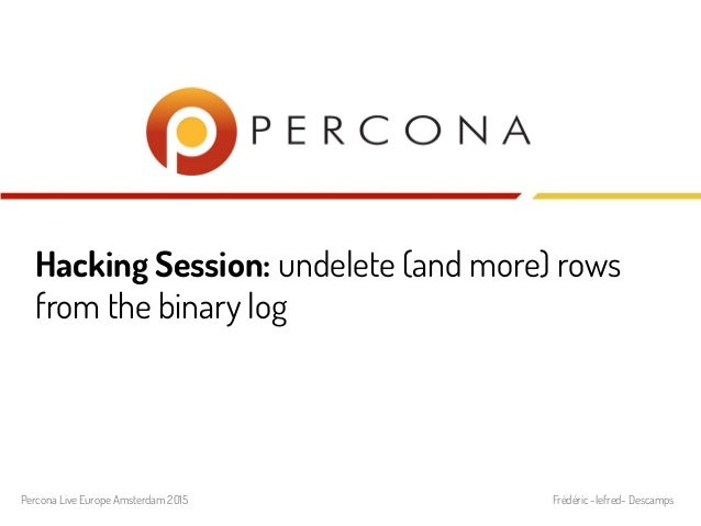 Hacking Session: undelete (and more) rows from the binary log Percona Live Europe Amsterdam 2015 Frédéric -lefred- Descamps