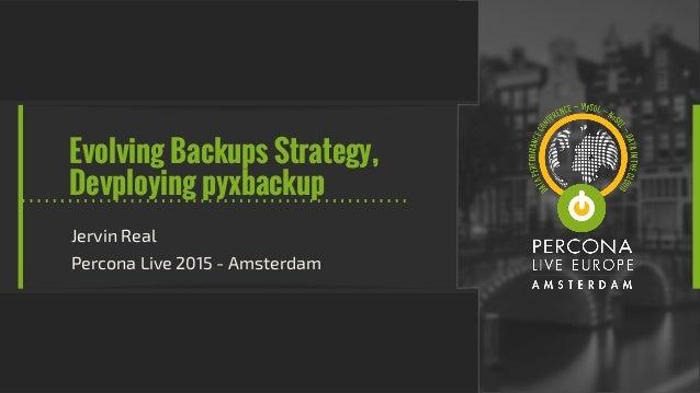 Evolving Backups Strategy, Devploying pyxbackup Jervin Real Percona Live 2015 - Amsterdam