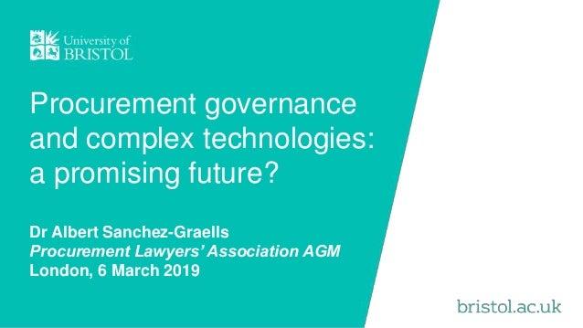 Procurement governance and complex technologies: a promising future? Dr Albert Sanchez-Graells Procurement Lawyers' Associ...
