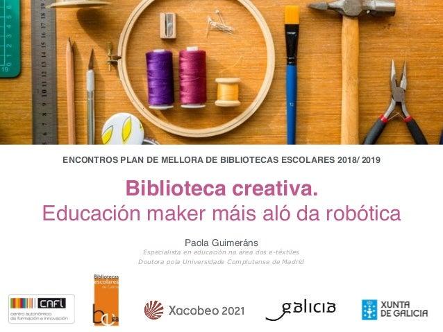 Biblioteca creativa. Educación maker máis aló da robótica Paola Guimeráns Especialista en educación na área dos e-téxtiles...