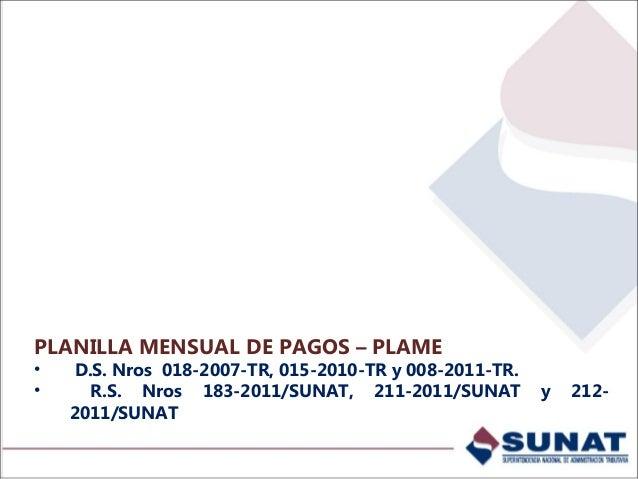 PLANILLA MENSUAL DE PAGOS – PLAME • D.S. Nros 018-2007-TR, 015-2010-TR y 008-2011-TR. • R.S. Nros 183-2011/SUNAT, 211-2011...