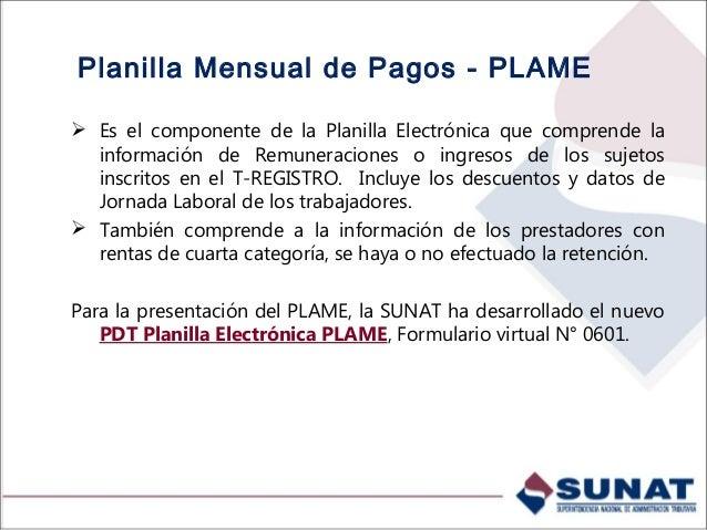 Planilla Mensual de Pagos - PLAME  Es el componente de la Planilla Electrónica que comprende la información de Remuneraci...