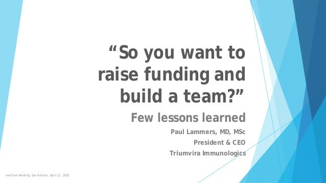 """""""So you want to raise funding and build a team?"""" Few lessons learned Paul Lammers, MD, MSc President & CEO Triumvira Immun..."""