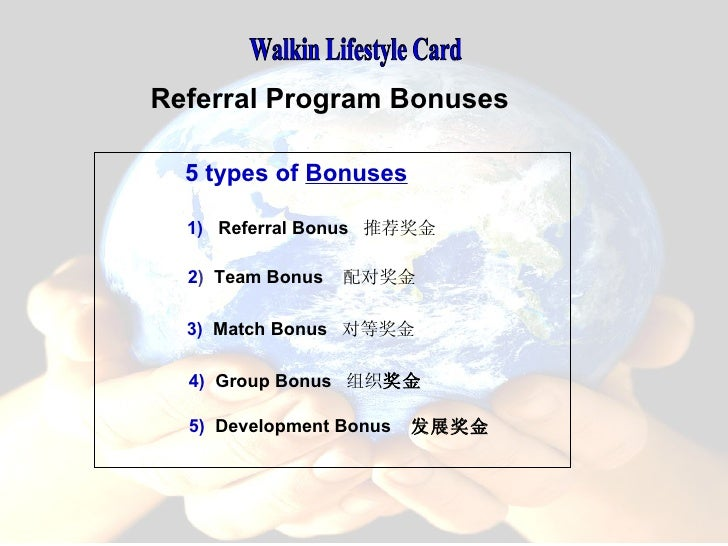 Walkin Lifestyle Card 3)   Match Bonus  对等奖金 4)   Group Bonus  组织 奖金 2 )   Team Bonus  配对奖金  1)   Referral Bonus  推荐奖金 Ref...