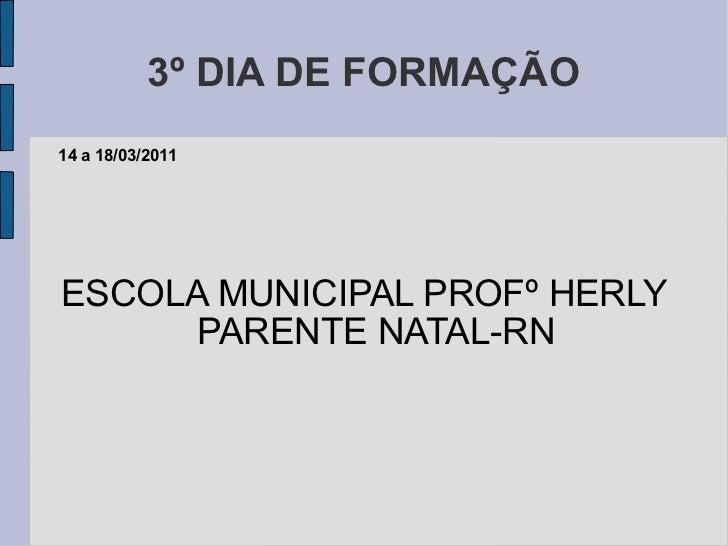 3º DIA DE FORMAÇÃO ESCOLA MUNICIPAL PROFº HERLY PARENTE NATAL-RN 14 a 18/03/2011