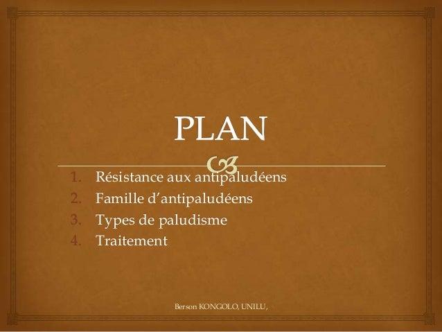 1. 2. 3. 4.  Résistance aux antipaludéens Famille d'antipaludéens Types de paludisme Traitement  Berson KONGOLO, UNILU,