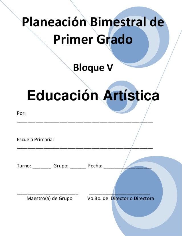 Planeación Bimestral de Primer Grado Bloque V Educación Artística Por: ___________________________________________________...
