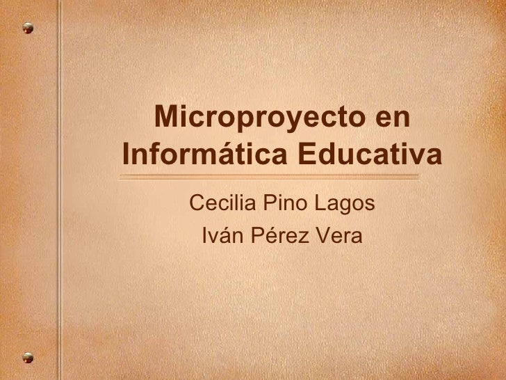 Microproyecto en Inform ática Educativa Cecilia Pino Lagos Iv án Pérez Vera