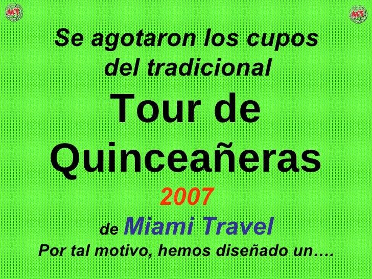 Se agotaron los cupos del tradicional   Tour de Quinceañeras 2007 de   Miami Travel   Por tal motivo, hemos diseñado un….