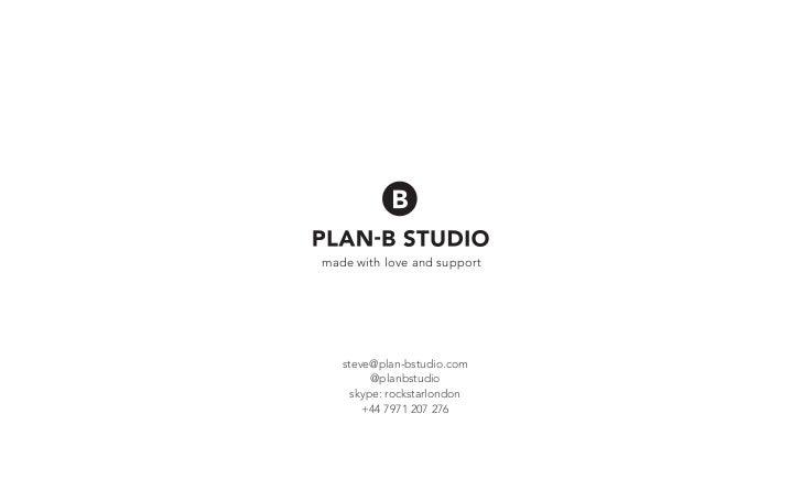 made with love and support   steve@plan-bstudio.com         @planbstudio     skype: rockstarlondon       +44 7971 207 276