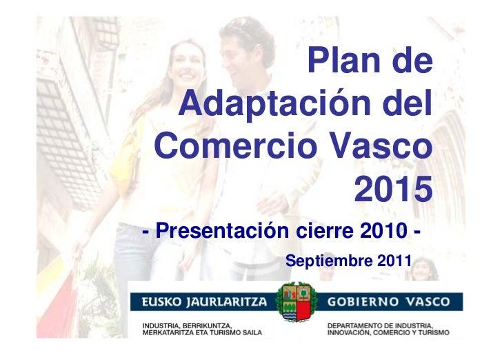 Plan de  Adaptación del Comercio Vasco           2015- Presentación cierre 2010 -              Septiembre 2011