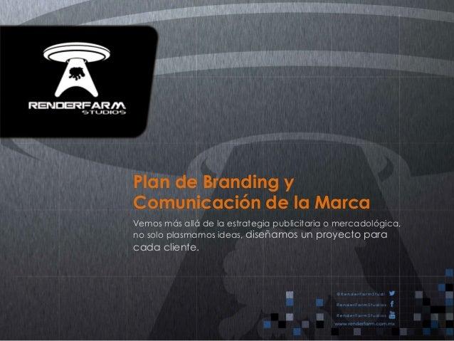 Plan de Branding y  Comunicación de la Marca  Vemos más allá de la estrategia publicitaria o mercadológica,  no solo plasm...