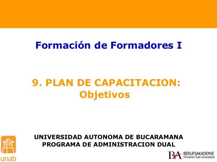 9. PLAN DE CAPACITACION: Objetivos  Formación de Formadores I UNIVERSIDAD AUTONOMA DE BUCARAMANA PROGRAMA DE ADMINISTRACIO...