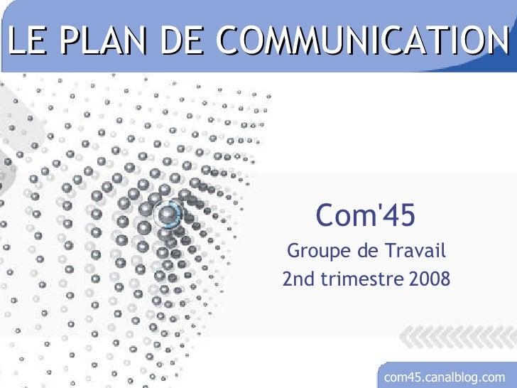 LE PLAN DE COMMUNICATION Com'45 Groupe de Travail 2nd trimestre 2008