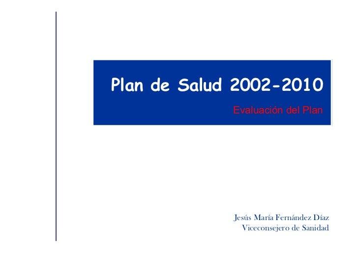 Plan de Salud 2002-2010             Evaluación del Plan             Jesús María Fernández Díaz               Viceconsejero...