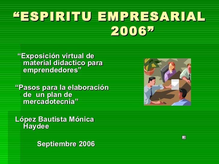 """"""" ESPIRITU EMPRESARIAL    2006"""" <ul><li>"""" Exposición virtual de  material didactico para emprendedores"""" </li></ul><ul><li>..."""