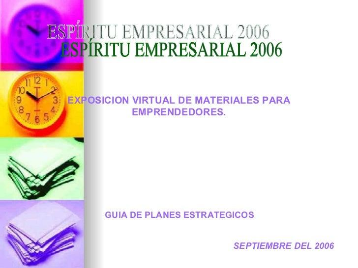 ESPÍRITU EMPRESARIAL 2006 EXPOSICION VIRTUAL DE MATERIALES PARA EMPRENDEDORES. GUIA DE PLANES ESTRATEGICOS  SEPTIEMBRE DEL...